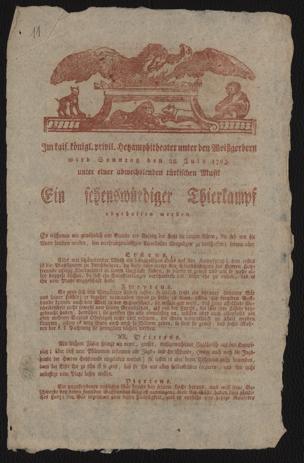 Im kais. königl. privil. Hetzamphitheater unter den Weißgerbern wird Sonntag den 28. July 1793. unter einer abwechslenden türkischen Musik Ein sehenswürdiger Thierkampf abgehalten werden : Der Anfang ist mit dem Schlag 5 Uhr