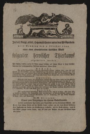 Im kais. königl. privil. Hetzamphitheater unter den Weißgerbern wird Sonntag den 6. Oktober 1793. unter einer abwechslenden türkischen Musik folgender heroischer Thierkampf abgehalten werden : Der Anfang ist mit dem Schlag 4 Uhr
