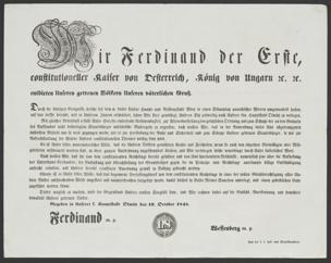 Wir Ferdinand der Erste, constitutioneller Kaiser von Österreich, König von Ungarn etc. etc., entbieten Unseren getreuen Völkern Unseren väterlichen Gruß : Durch die blutigen Ereignisse, welche seit dem 6. dieses Unsere Haupt- und Residenzstadt Wien in einen Schauplatz anarchischer Wirren umgewandelt haben, auf das tiefste betrübt, und in Unserem Innern erschüttert, sahen wir Uns genöthigt, Unseren Sitz zeitweilig nach Unserer kön. Hauptstadt Olmütz zu verlegen ... ; Gegeben in Unserer k. Hauptstadt Olmütz den 19. Oktober 1848 von Ferdinand <I., Österreich, Kaiser>