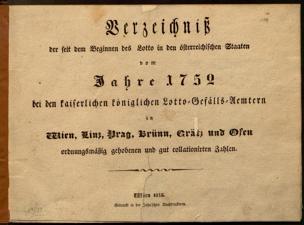 Verzeichniß der seit dem Beginnen des Lotto in den österreichischen Staaten vom Jahre 1752 bei dem kaiserlichen königlichen Lotto-Gefälls-Aemtern in Wien, Linz, Prag, Brünn, Grätz und Ofen ordnungsgemäß gehobenen und gut collationirten Zahlen
