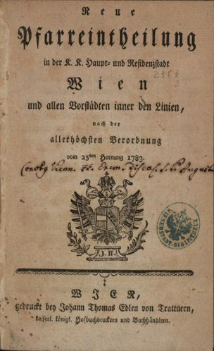 Neue Pfarreintheilung in der K. K. Haupt- und Residenz-Stadt Wien und allen Vorstädten inner den Linien, nach der allerhöchsten Veroordnung vom 25. Hornung 1783