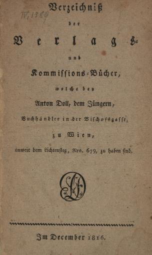 Verzeichniß der Verlags- und Kommissions-Bücher, welche bey Anton Doll, dem Jüngern, Buchhändler in der Bischofsgasse zu Wien, unweit dem Lichtensteg Nro. 679, zu haben sind