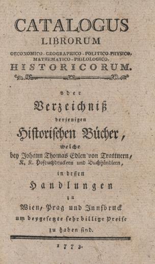 Verzeichniß derjenigen Historischen Bücher, welche bey Johann Thomas Edlen von Trattnern, K. K. Hofbuchdruckern und Buchhändlern in dessen Handlungen zu Wien, Prag und Innsbruck um beygesetzte sehr billige Preise zu haben sind