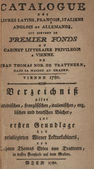 Verzeichniß aller lateinischen, französischen, italienischen, englischen und deutschen Bücher, zur ersten Grundlage des privilegirten Wiener Lekturkabinets, von Johann Thomas Edlen von Trattnern, in dessen Freyhofe auf dem Graben