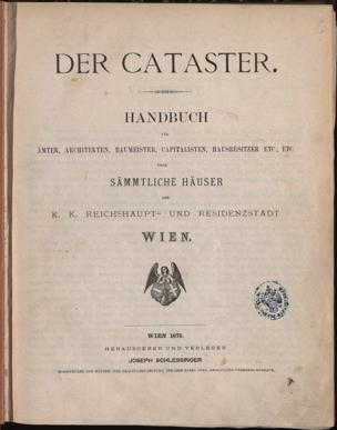 Cataster : Handbuch für Ämter, Architekten, Baumeister, Capitalisten, Hausbesitzer etc., etc. über sämmtliche Häuser der K.K. Reichshaupt- und Residenzstadt Wien
