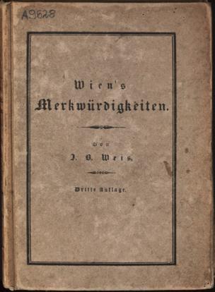 Wien's Merkwürdigkeiten mit ihren geschichtlichen Erinnerungen : und einigen Ausflügen in die nahen reizenden und schönen Umgebungen ; ein Wegweiser für Fremde und Einheimische von Weis, Johann Baptist ()