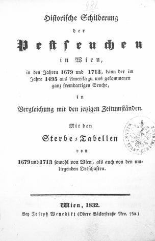 Historische Schilderung der Pestseuchen in Wien in den Jahren 1679 und 1713, dann der im Jahre 1495 aus Amerika zu uns gekommenen ganz fremdartigen Seuche, in Vergleichung mit den jetzigen Zeitumständen : mit den Sterbe-Tabellen von 1679 und 1713 sowohl von Wien, als auch von den umliegenden Ortschaften